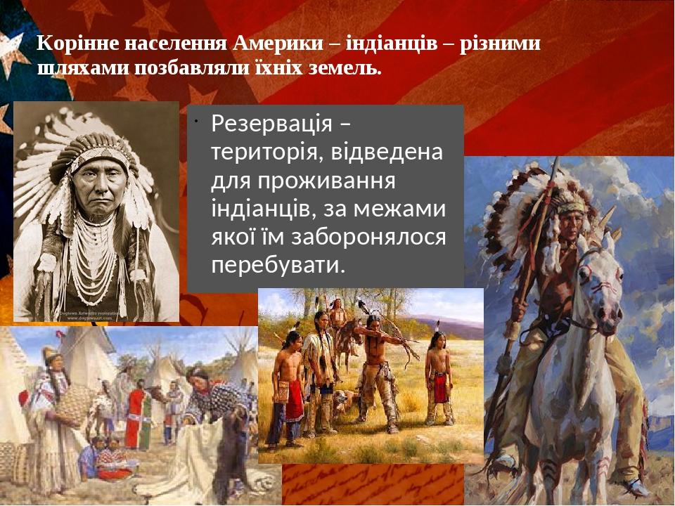 Корінне населення Америки – індіанців – різними шляхами позбавляли їхніх земель. Резервація – територія, відведена для проживання індіанців, за меж...