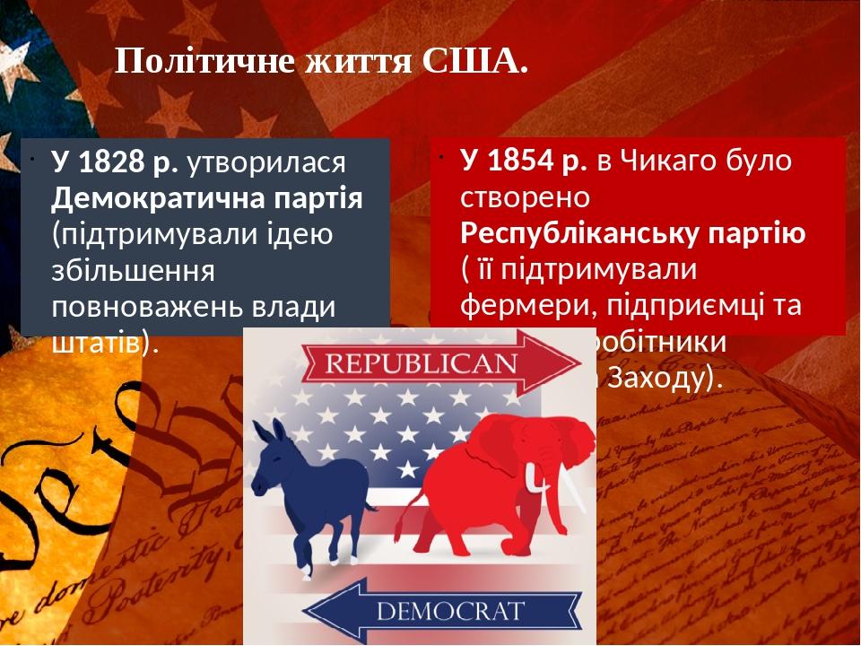Політичне життя США. У 1828 р. утворилася Демократична партія (підтримували ідею збільшення повноважень влади штатів). У 1854 р. в Чикаго було ство...