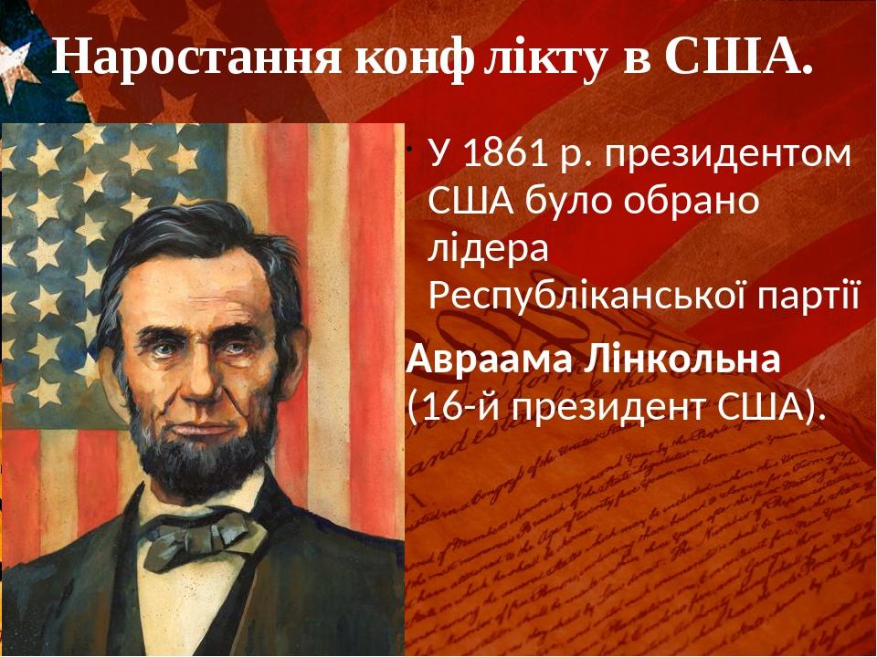 Наростання конфлікту в США. У 1861 р. президентом США було обрано лідера Республіканської партії Авраама Лінкольна (16-й президент США).