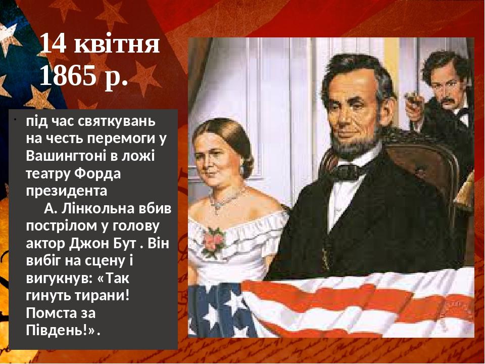 14 квітня 1865 р. під час святкувань на честь перемоги у Вашингтоні в ложі театру Форда президента А. Лінкольна вбив пострілом у голову актор Джон ...