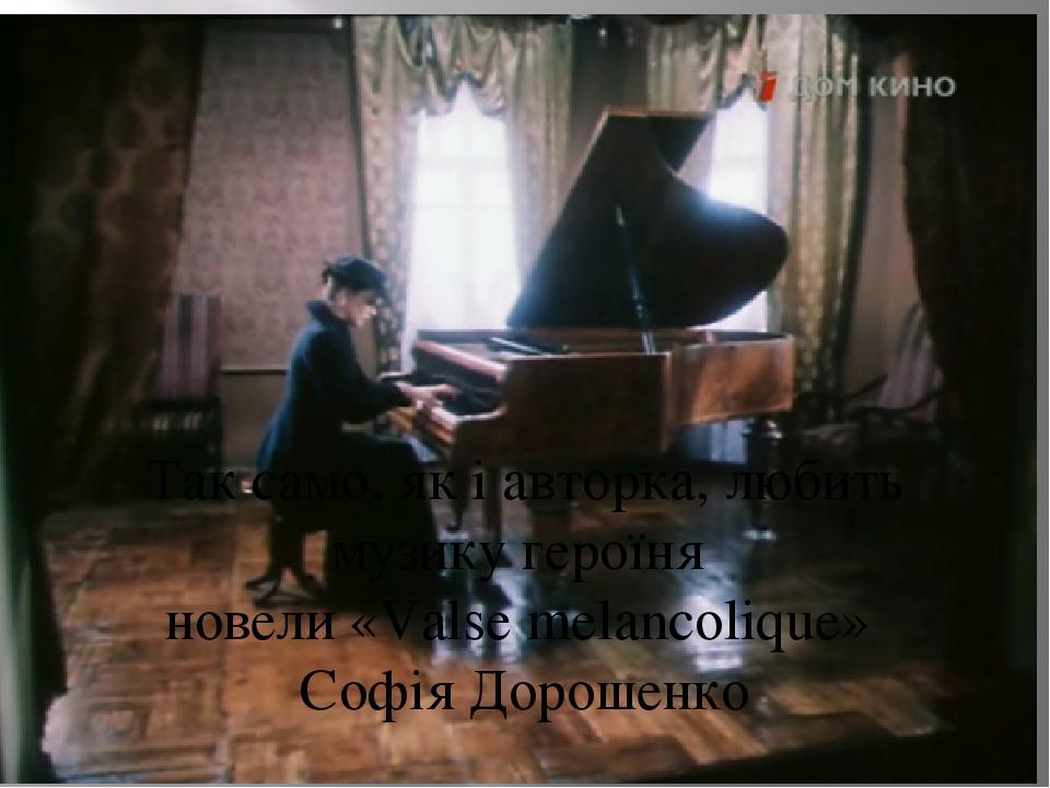 Так само, як і авторка, любить музику героїня новели «Valse melanсolique» Софія Дорошенко