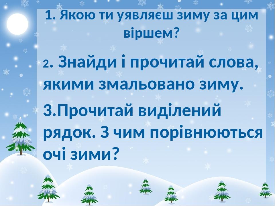 1. Якою ти уявляєш зиму за цим віршем? 2. Знайди і прочитай слова, якими змальовано зиму. 3.Прочитай виділений рядок. З чим порівнюються очі зими?