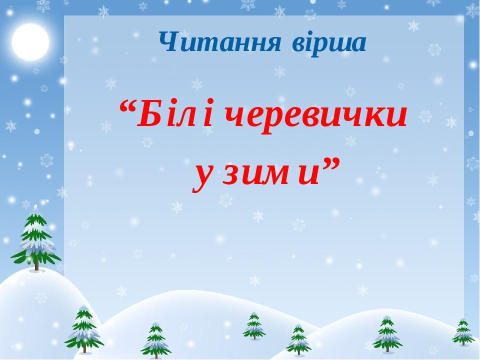 """Читання вірша """"Білі черевички у зими"""""""