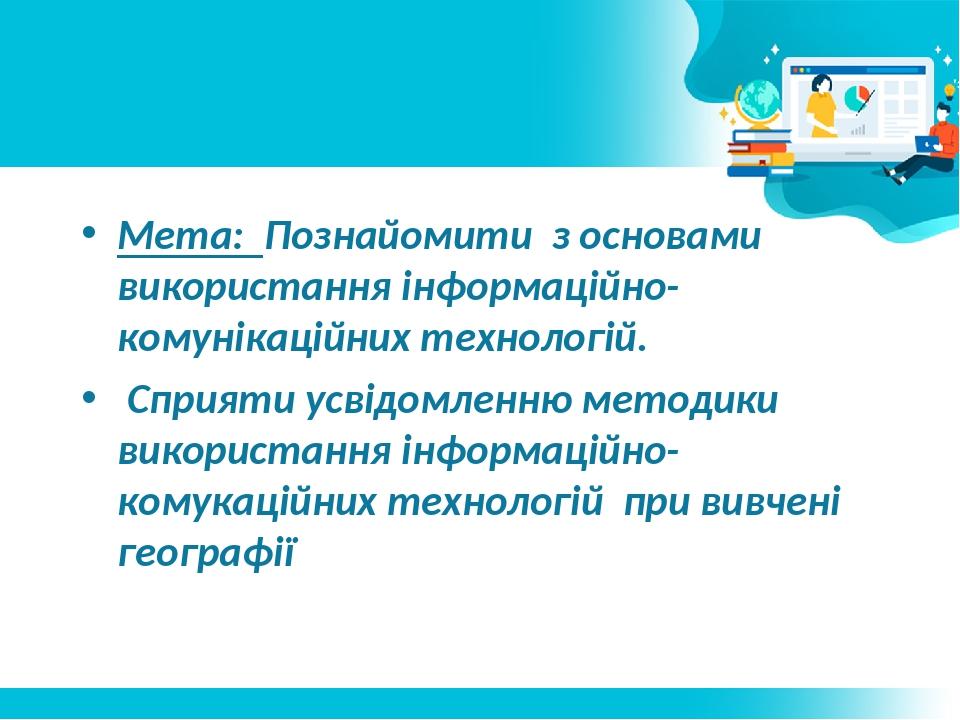 Мета: Познайомити з основами використання інформаційно-комунікаційних технологій. Сприяти усвідомленню методики використання інформаційно-комукацій...