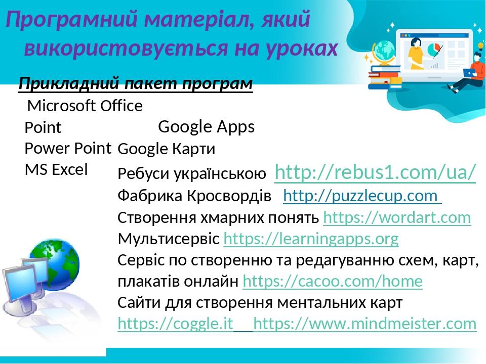 Програмний матеріал, який використовується на уроках Прикладний пакет програм Microsoft Office Point Power Point MS Excel Google Apps Google Карти ...