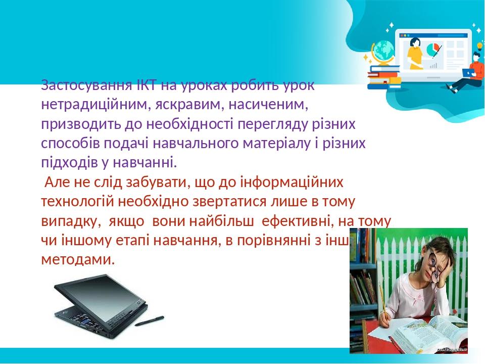 Застосування ІКТ на уроках робить урок нетрадиційним, яскравим, насиченим, призводить до необхідності перегляду різних способів подачі навчального ...