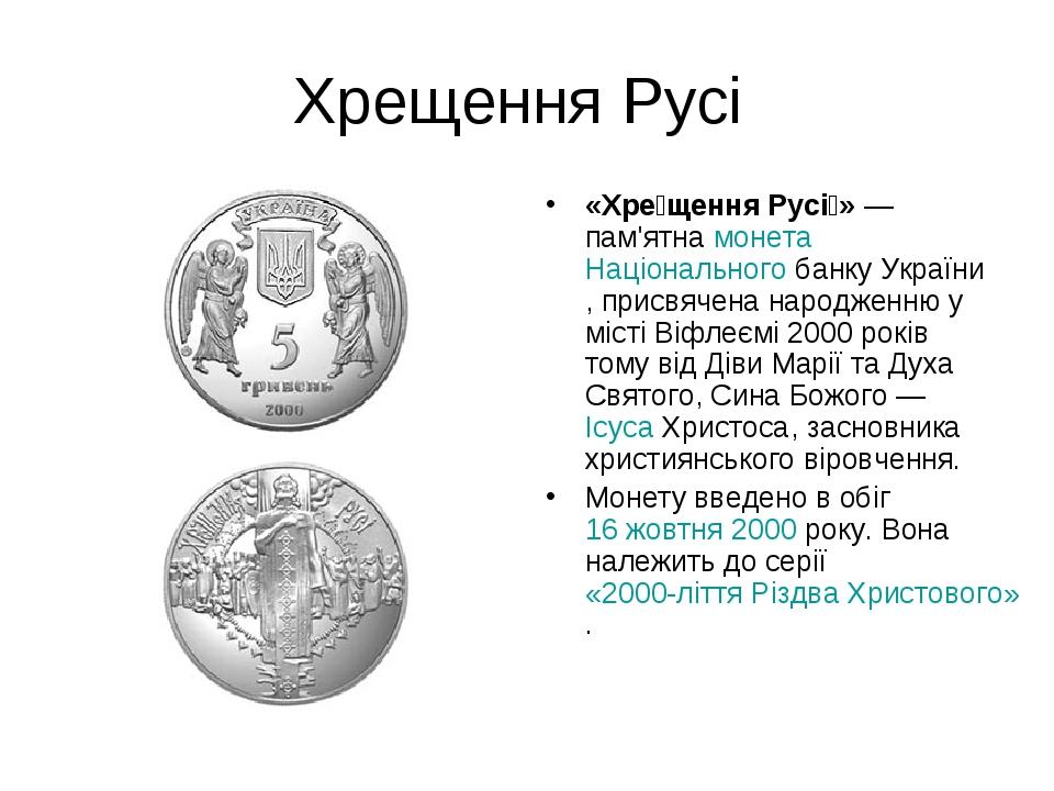 Хрещення Русі «Хре́щення Русі́»— пам'ятнамонетаНаціонального банку України, присвячена народженню у місті Віфлеємі 2000 років тому від Діви Мар...