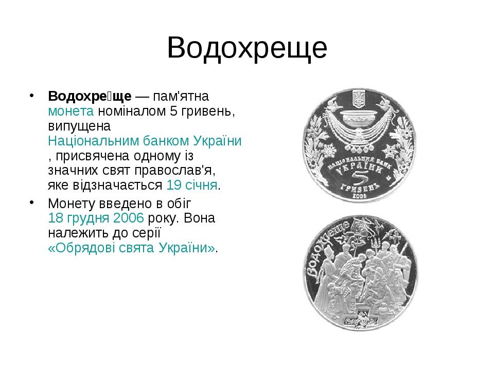 Водохреще Водохре́ще— пам'ятнамонетаноміналом 5 гривень, випущенаНаціональним банком України, присвячена одному із значних свят православ'я, як...