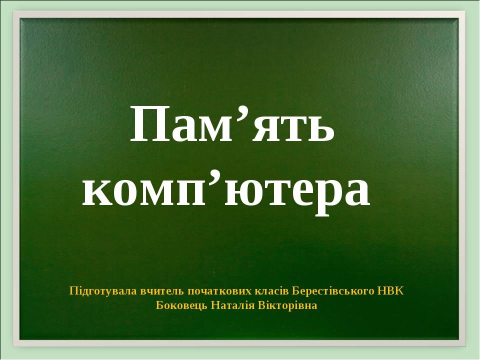 Підготувала вчитель початкових класів Берестівського НВК Боковець Наталія Вікторівна Пам'ять комп'ютера
