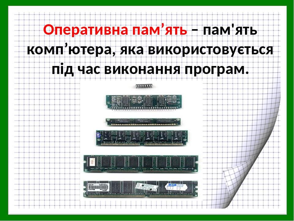 Оперативна пам'ять – пам'ять комп'ютера, яка використовується під час виконання програм.
