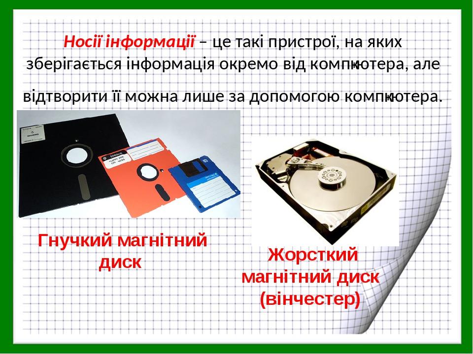 Носії інформації – це такі пристрої, на яких зберігається інформація окремо від комп′ютера, але відтворити її можна лише за допомогою комп′ютера. Г...