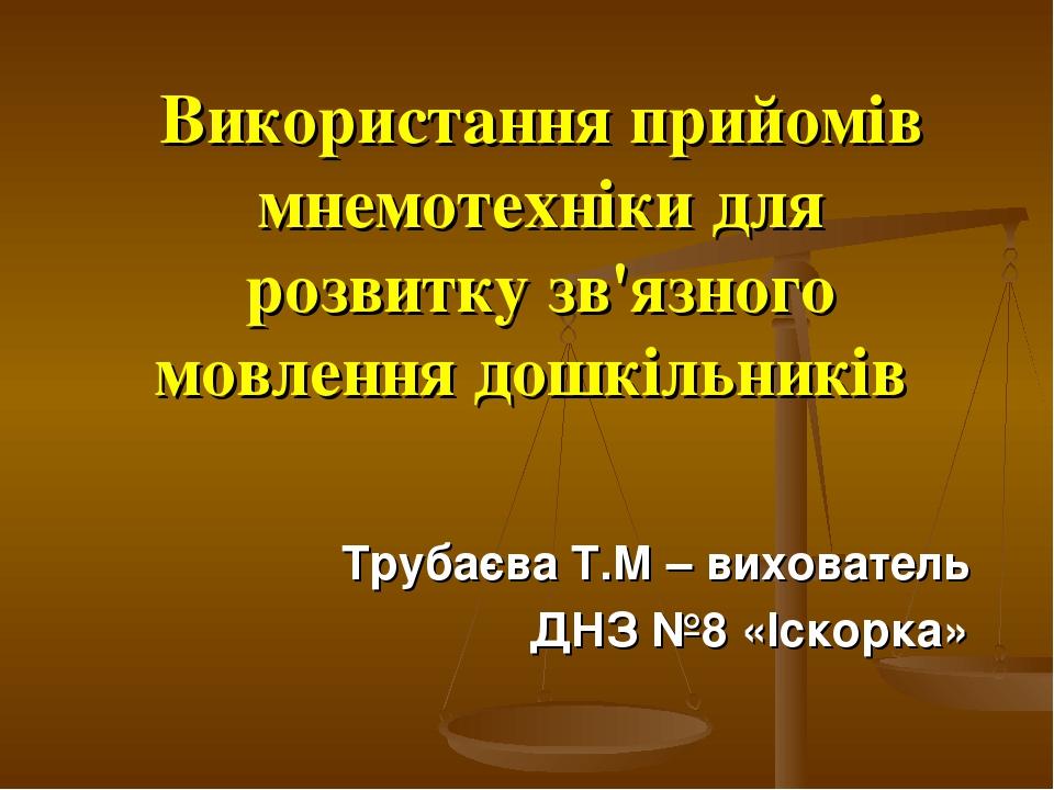 Використання прийомів мнемотехніки для розвитку зв'язного мовлення дошкільників Трубаєва Т.М – вихователь ДНЗ №8 «Іскорка»
