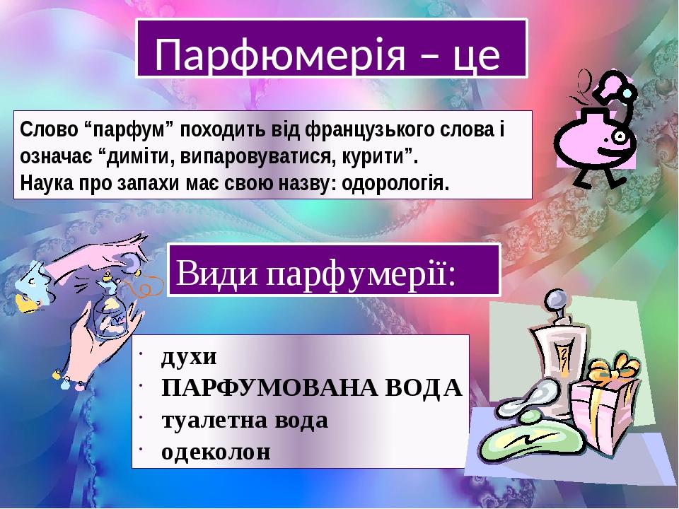 """Парфюмерія – це … Слово """"парфум"""" походить від французького слова і означає """"диміти, випаровуватися, курити"""". Наука про запахи має свою назву: одоро..."""