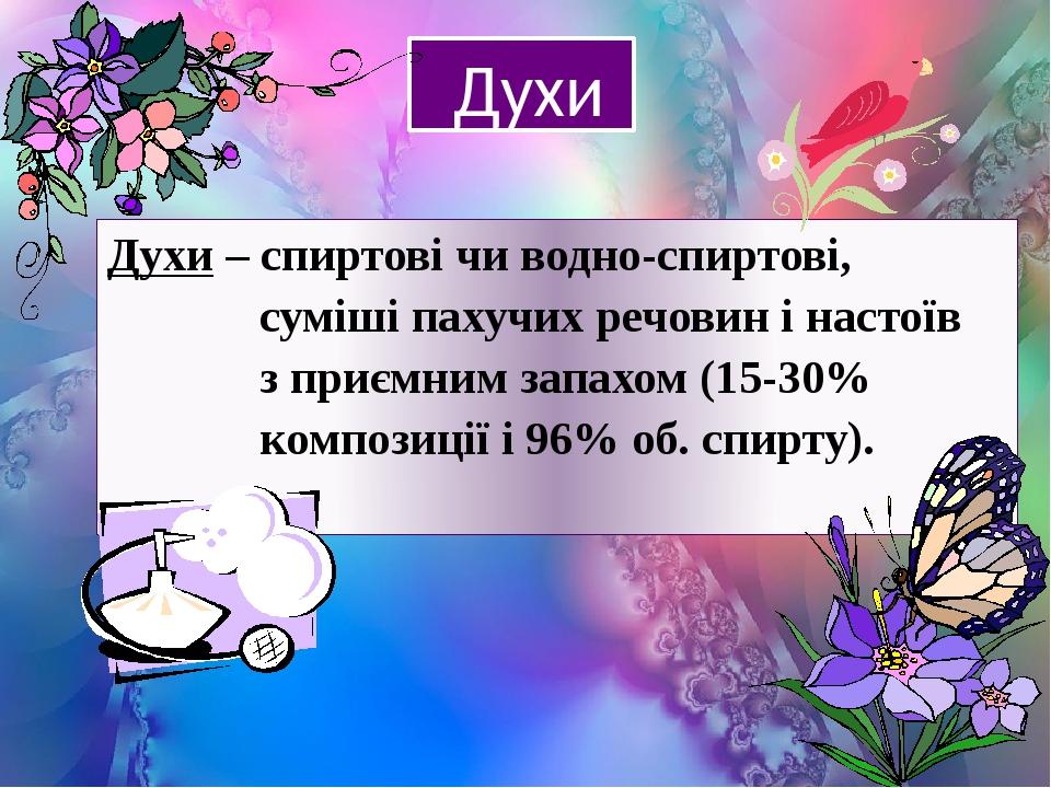 Духи Духи – спиртові чи водно-спиртові, суміші пахучих речовин і настоїв з приємним запахом (15-30% композиції і 96% об. спирту).
