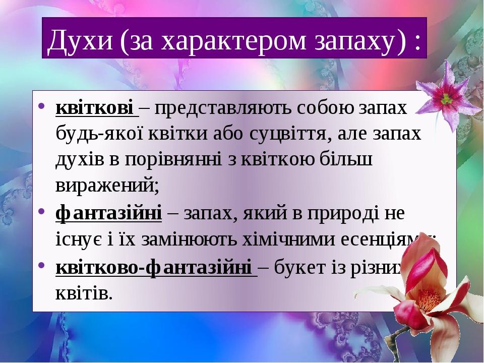квіткові – представляють собою запах будь-якої квітки або суцвіття, але запах духів в порівнянні з квіткою більш виражений; фантазійні – запах, яки...
