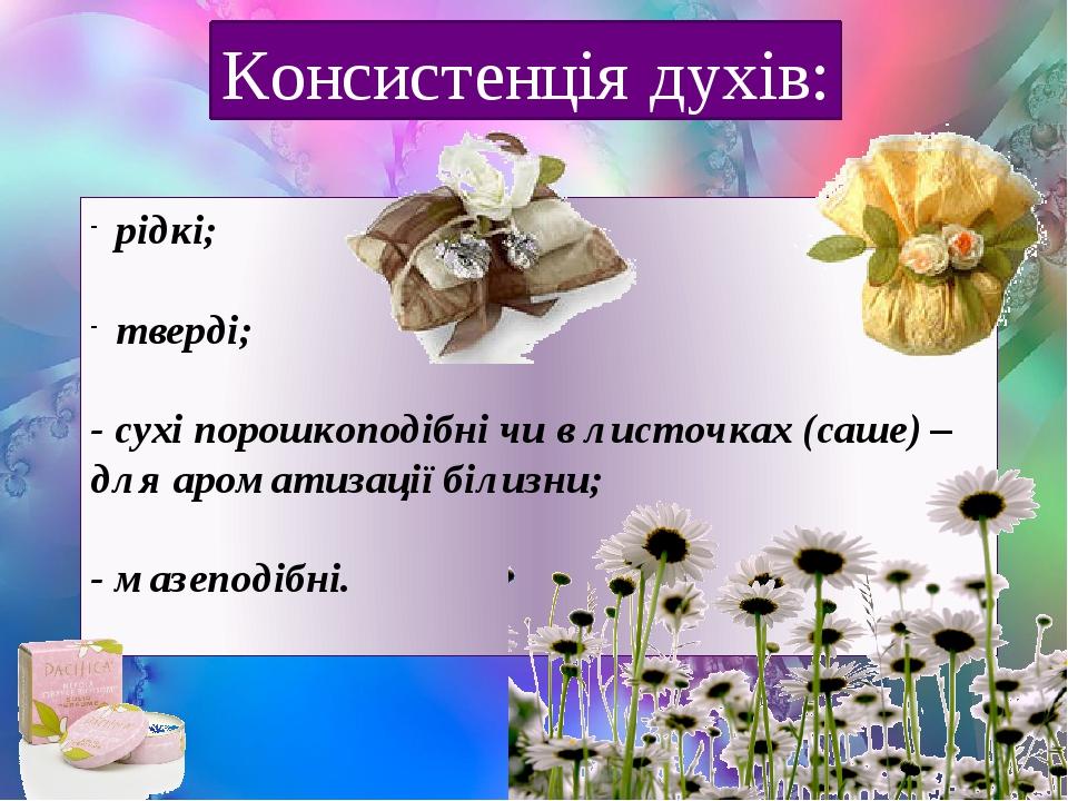 рідкі; тверді; - сухі порошкоподібні чи в листочках (саше) – для ароматизації білизни; - мазеподібні. Консистенція духів:
