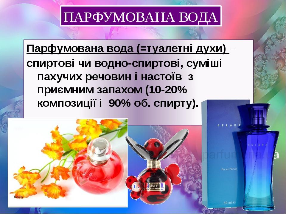 ПАРФУМОВАНА ВОДА Парфумована вода (=туалетні духи) – спиртові чи водно-спиртові, суміші пахучих речовин і настоїв з приємним запахом (10-20% композ...