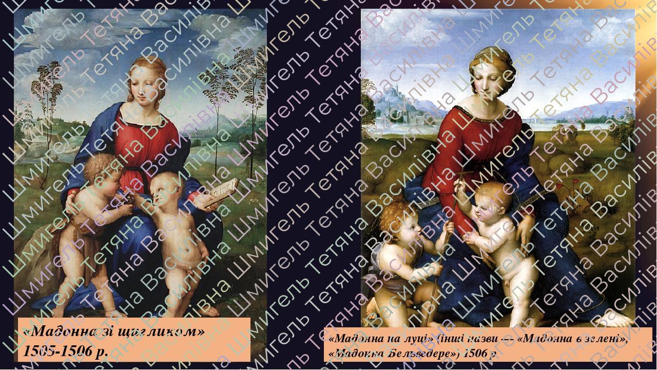 «Мадонна зі щигликом» 1505-1506р. «Мадонна на луці» (інші назви — «Мадонна в зелені», «Мадонна Бельведере») 1506р