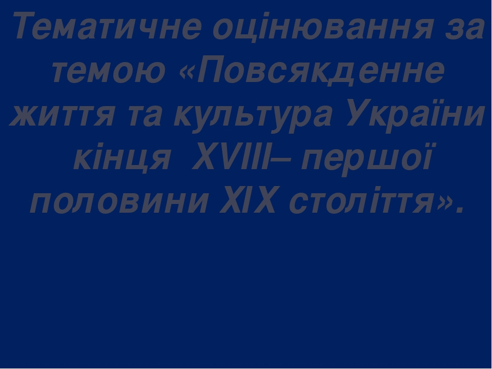 Тематичне оцінювання за темою «Повсякденне життя та культура України кінця XVIII– першої половини ХІХ століття».