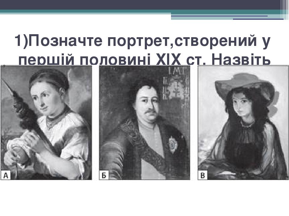 1)Позначтепортрет,створенийу першій половиніXIX ст. Назвіть назву картини та автора. ?