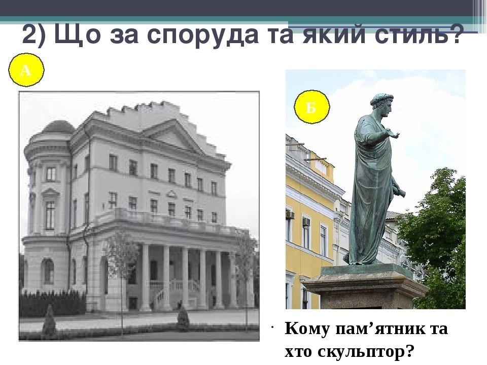 2) Що за споруда та який стиль? Кому пам'ятник та хто скульптор? А А Б