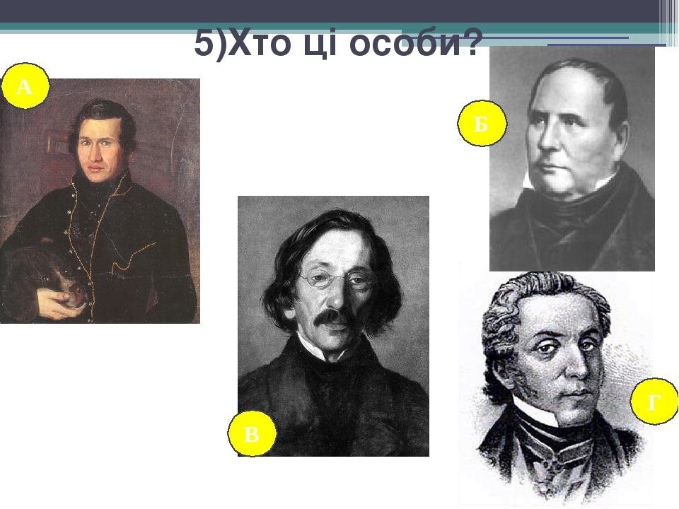 5)Хто ці особи? А В Б Г