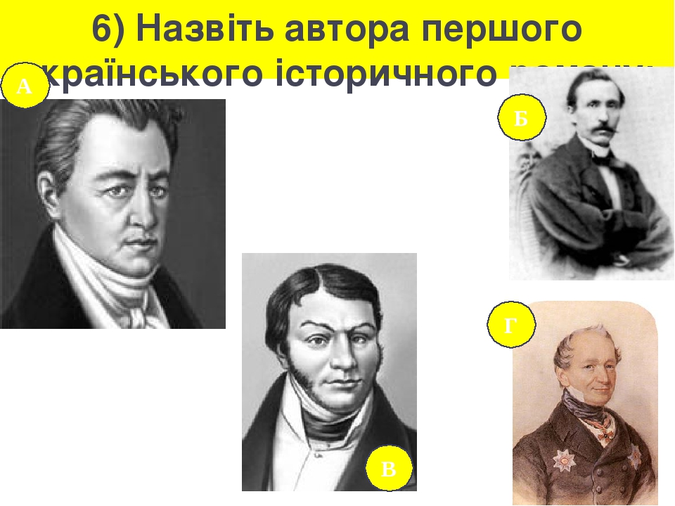6) Назвіть автора першого українського історичного роману: А В Б Г