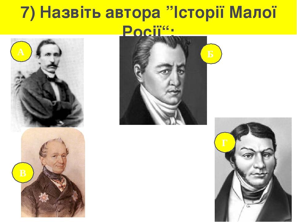 """7) Назвіть автора """"Історії Малої Росії"""": А Б Г В"""