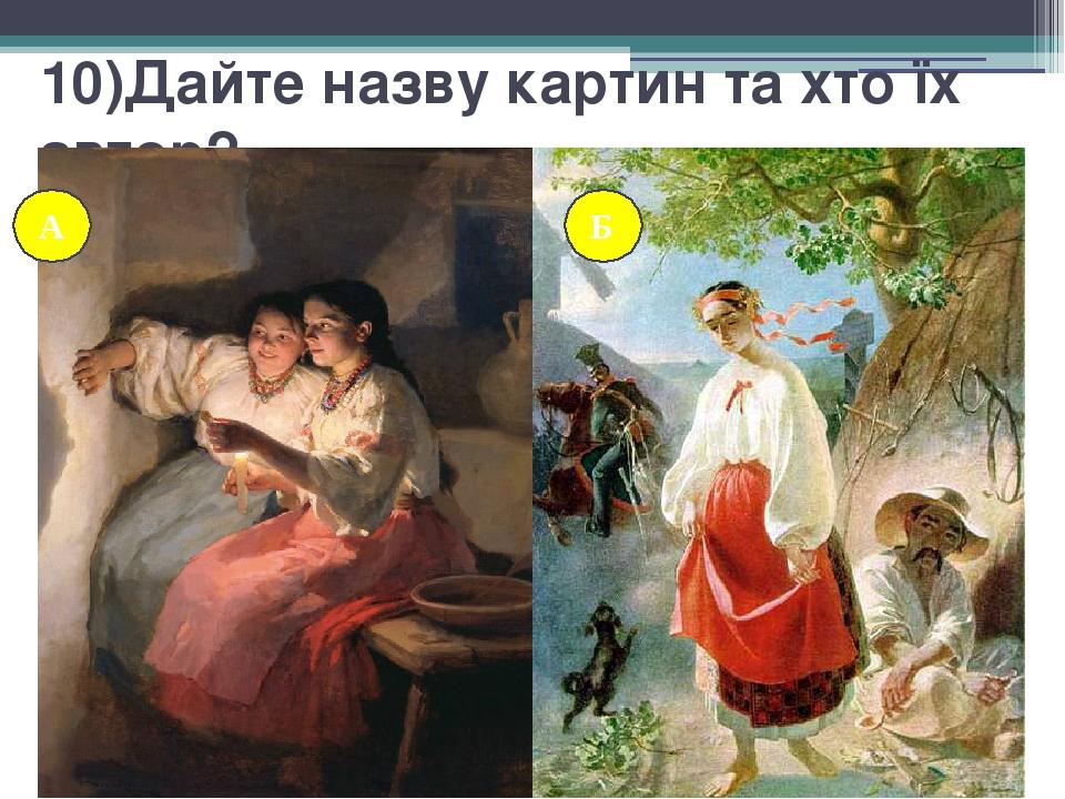 10)Дайте назву картин та хто їх автор? А Б