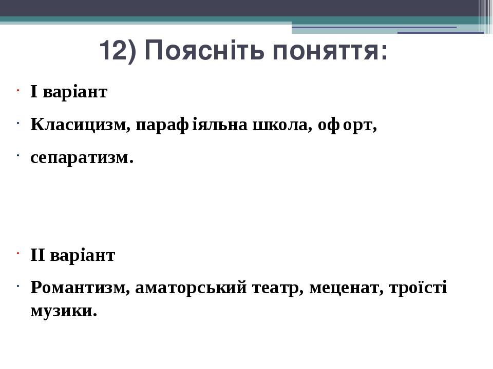 12) Поясніть поняття: I варіант Класицизм, парафіяльна школа, офорт, сепаратизм. II варіант Романтизм, аматорський театр, меценат, троїсті музики.