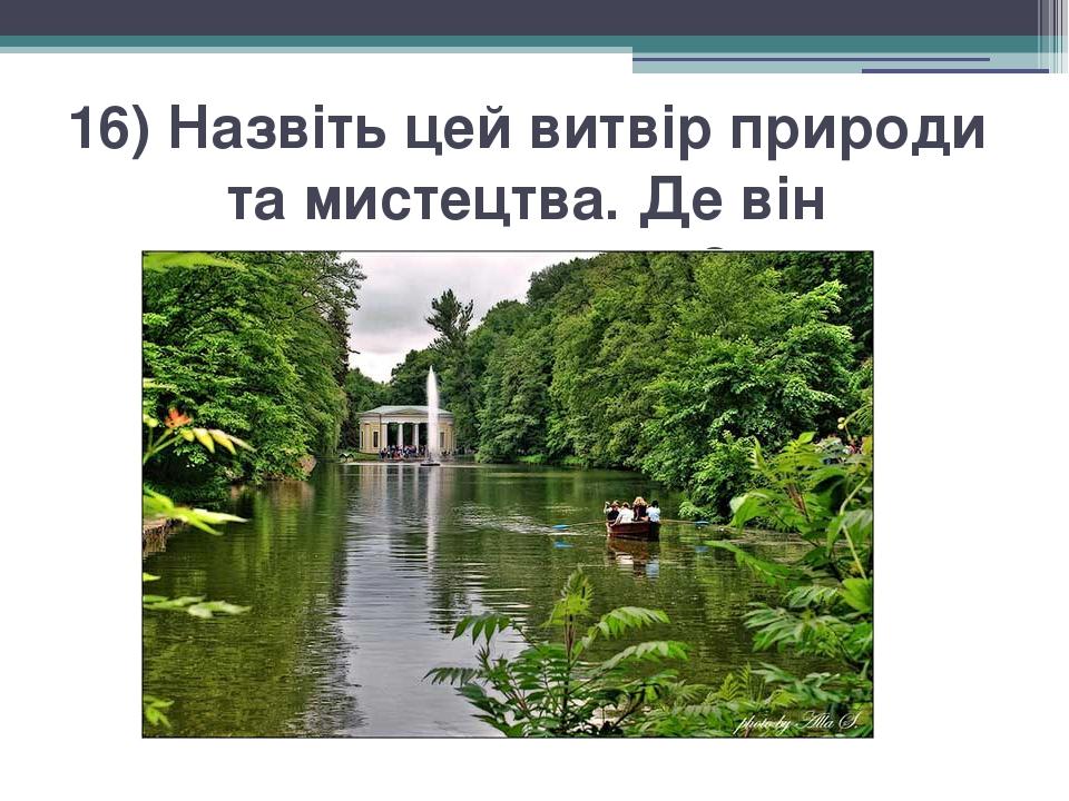 16) Назвіть цей витвір природи та мистецтва. Де він знаходиться?