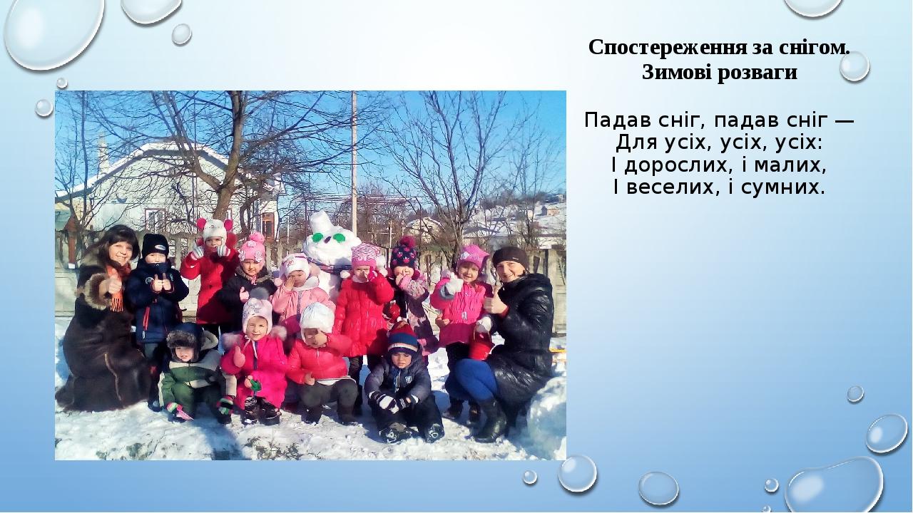 Спостереження за снігом. Зимові розваги Падав сніг, падав сніг — Для усіх, усіх, усіх: І дорослих, і малих, І веселих, і сумних.