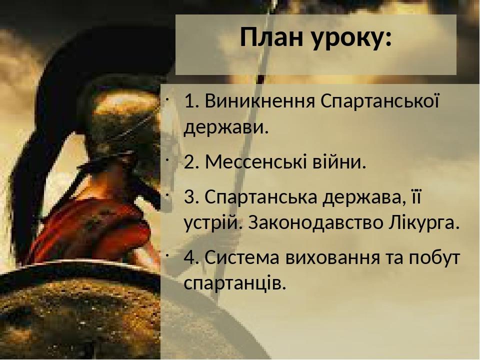 План уроку: 1. Виникнення Спартанської держави. 2. Мессенські війни. 3. Спартанська держава, її устрій. Законодавство Лікурга. 4. Система виховання...