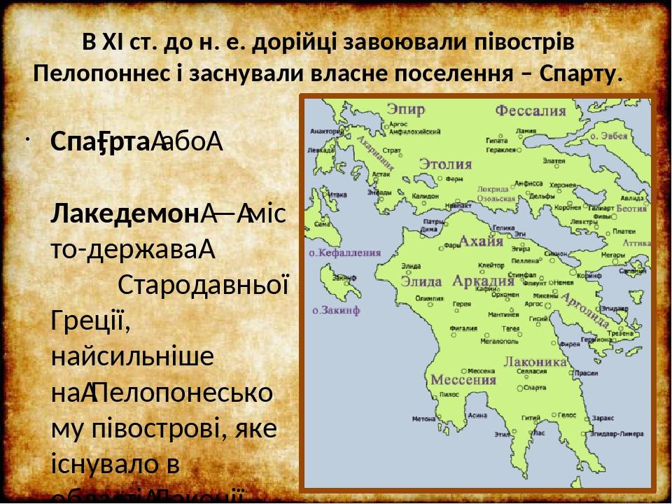 В ХІ ст. до н. е. дорійці завоювали півострів Пелопоннес і заснували власне поселення – Спарту. Спа́ртаабо Лакедемон—місто-держава Стародавньо...