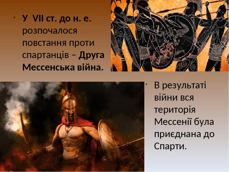 У VІІ ст. до н. е. розпочалося повстання проти спартанців – Друга Мессенська війна. В результаті війни вся територія Мессенії була приєднана до Спа...