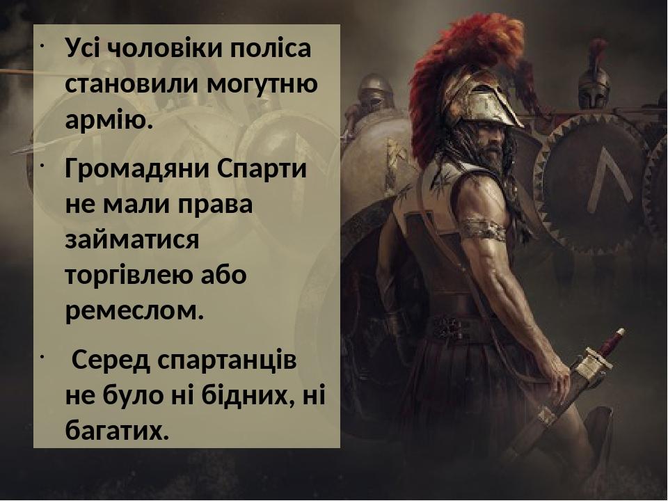Усі чоловіки поліса становили могутню армію. Громадяни Спарти не мали права займатися торгівлею або ремеслом. Серед спартанців не було ні бідних, н...