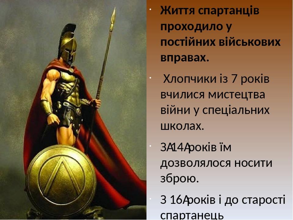 Життя спартанців проходило у постійних військових вправах. Хлопчики із 7 років вчилися мистецтва війни у спеціальних школах. З14років їм дозволял...