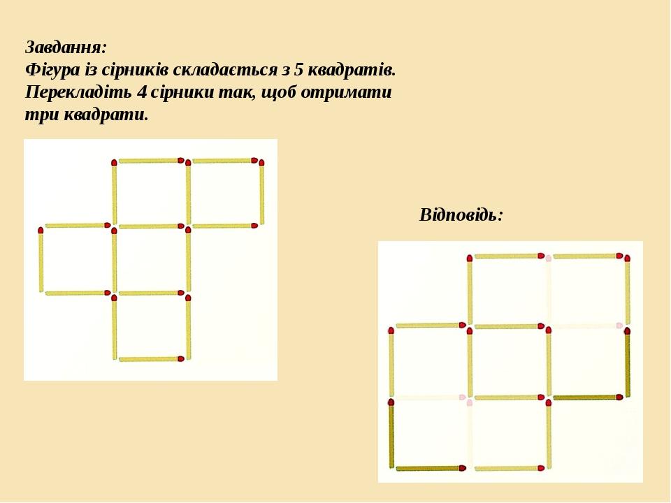 Завдання: Фігура із сірників складається з 5 квадратів. Перекладіть 4 сірники так, щоб отримати три квадрати. Відповідь: 19 слайд