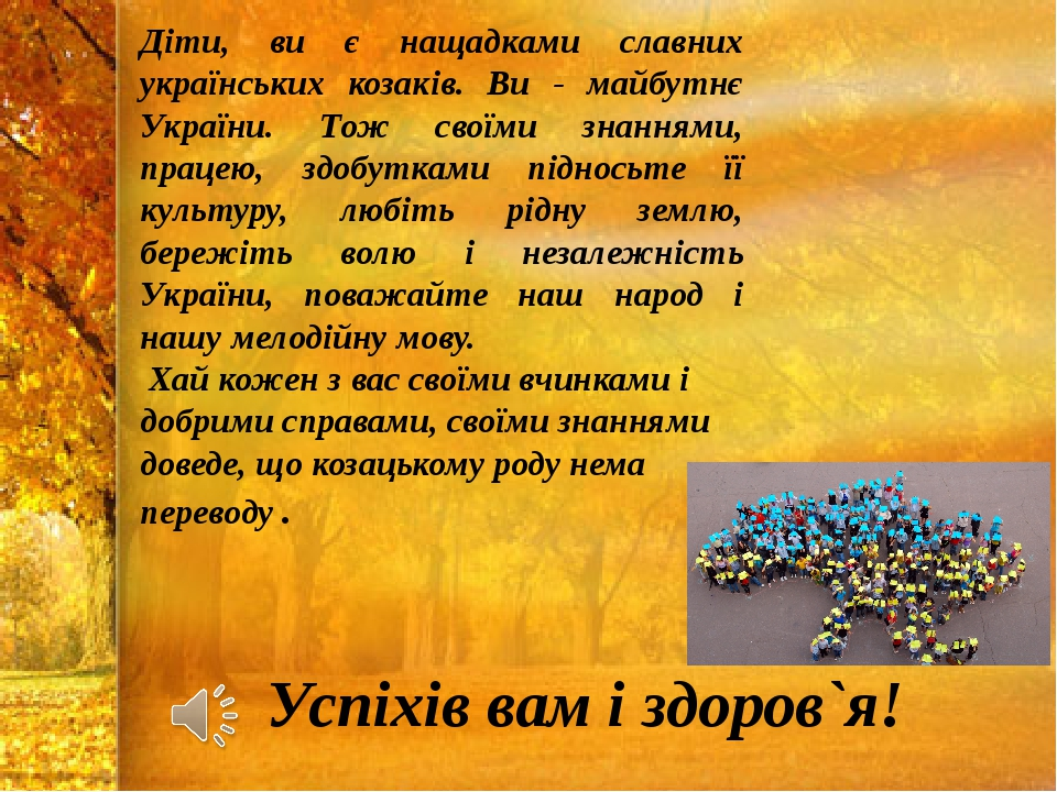 Діти, ви є нащадками славних українських козаків. Ви - майбутнє України. Тож своїми знаннями, працею, здобутками підносьте її культуру, любіть рі...