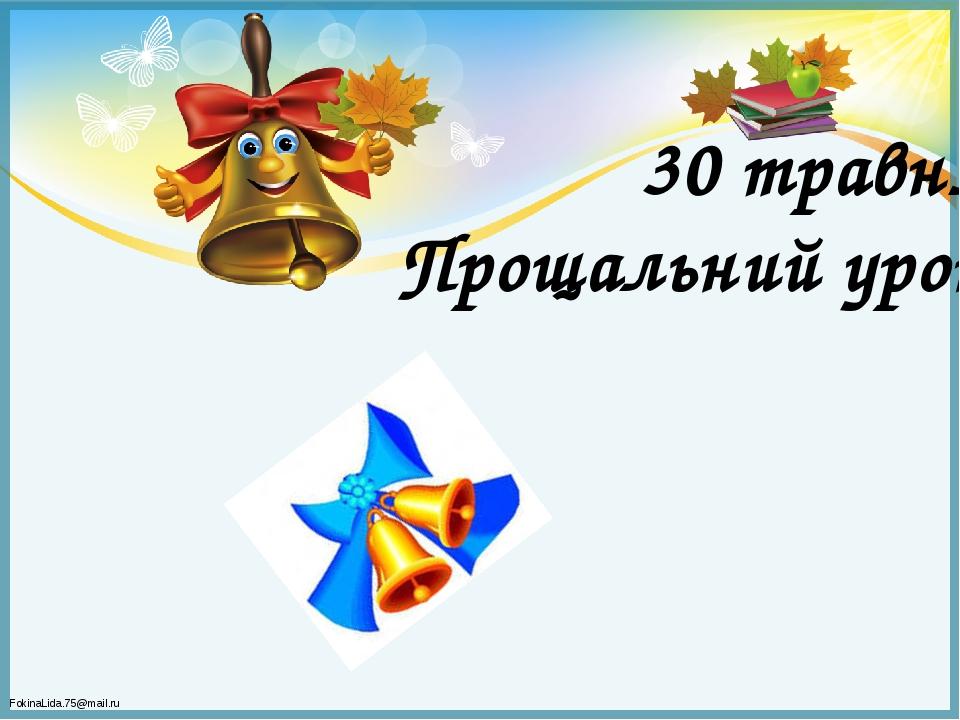 30 травня Прощальний урок FokinaLida.75@mail.ru