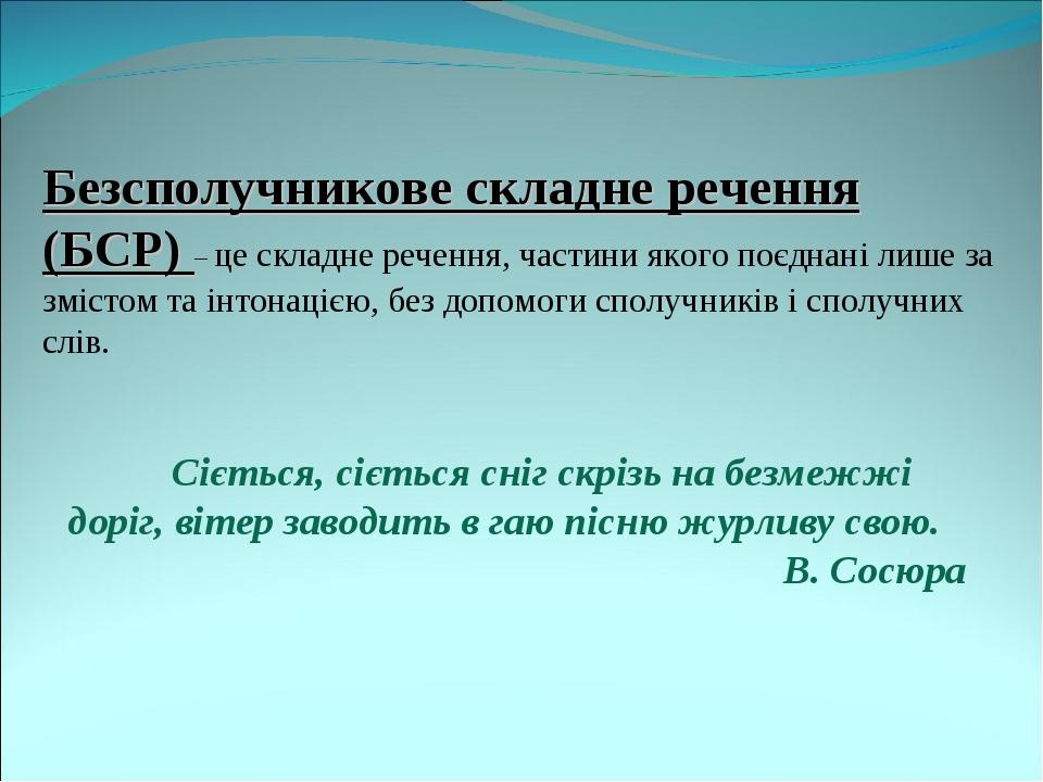 Безсполучникове складне речення (БСР) – це складне речення, частини якого поєднані лише за змістом та інтонацією, без допомоги сполучників і сполуч...