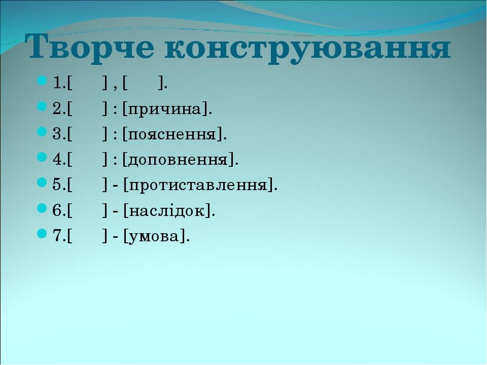 Творче конструювання 1.[ ] , [ ]. 2.[ ] : [причина]. 3.[ ] : [пояснення]. 4.[ ] : [доповнення]. 5.[ ] - [протиставлення]. 6.[ ] - [наслідок]. 7.[ ]...