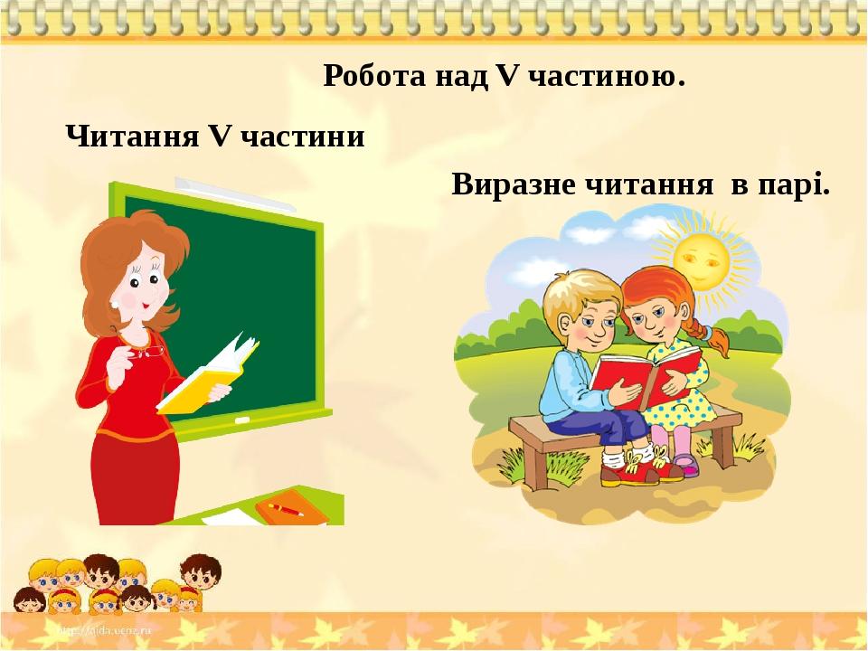 Читання V частини Робота над V частиною. Виразне читання в парі.