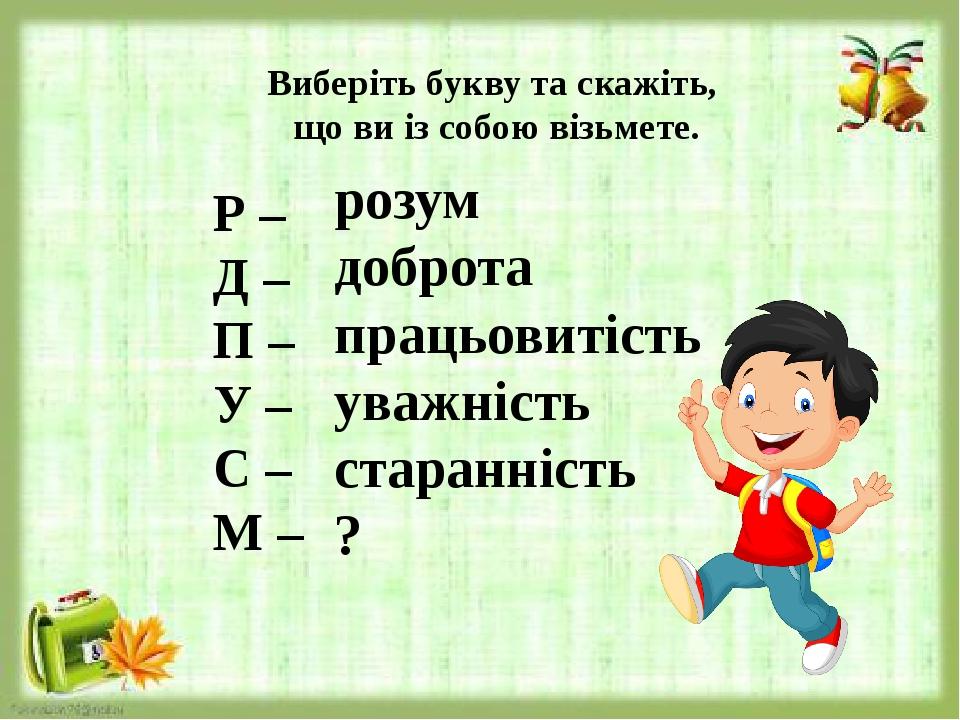 Виберіть букву та скажіть, що ви із собою візьмете. Р – Д – П – У – С – М – розум доброта працьовитість уважність старанність ?