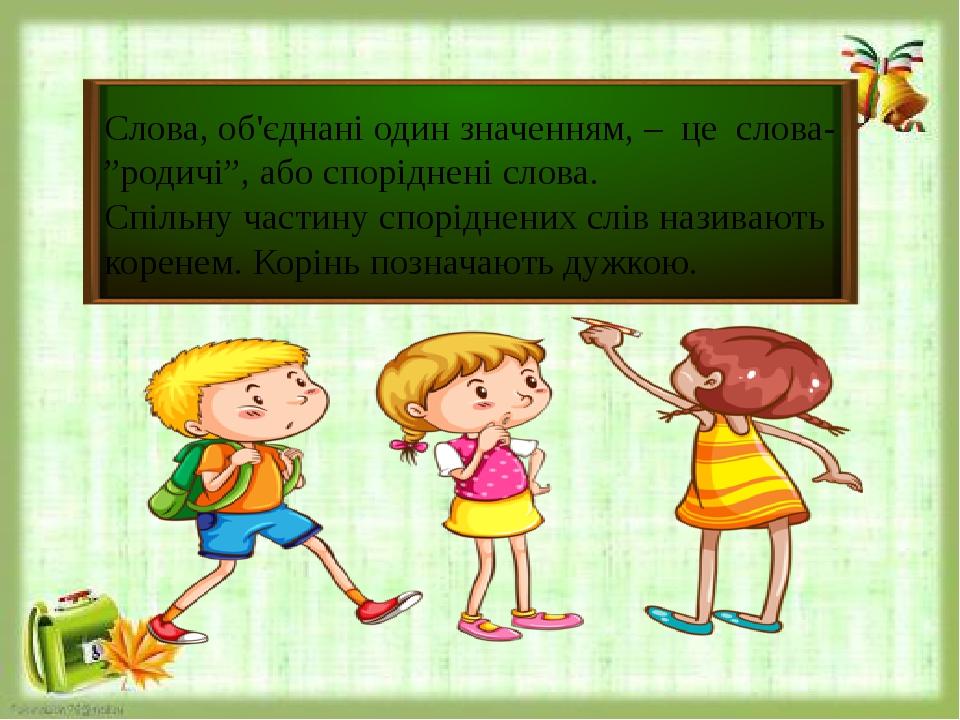 """Слова, об'єднані один значенням, – це слова- """"родичі"""", або споріднені слова. Спільну частину споріднених слів називають коренем. Корінь позначають ..."""