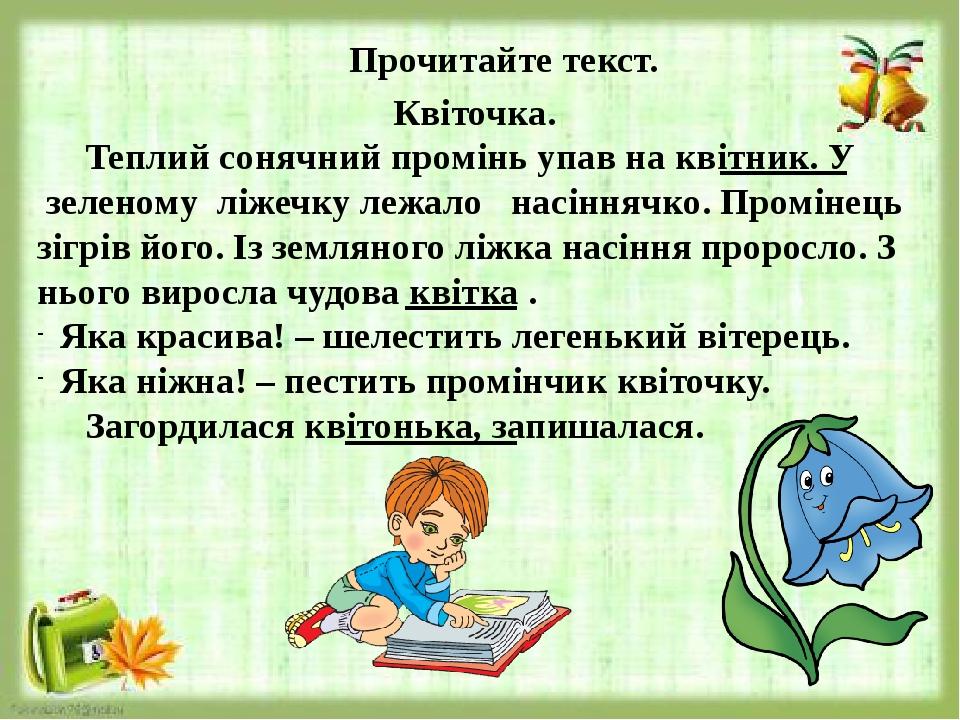 Прочитайте текст. Квіточка. Теплий сонячний промінь упав на квітник. У зеленому ліжечку лежало насіннячко. Промінець зігрів його. Із земляного ліжк...