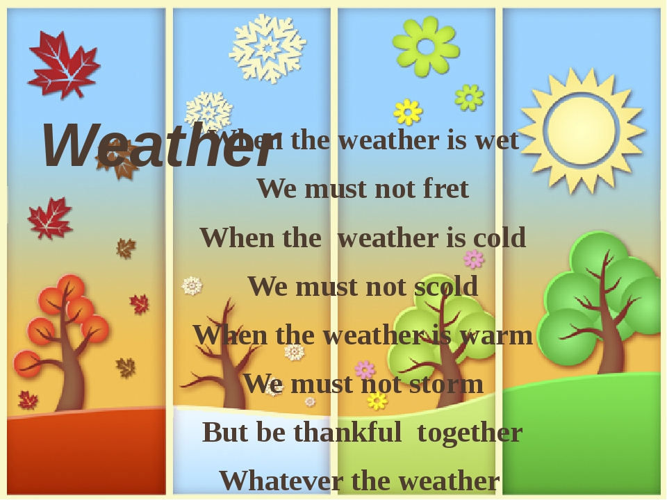 Weather When the weather is wet We must not fret When the weather is cold We must not scold When the weather is warm We must not storm But be thank...