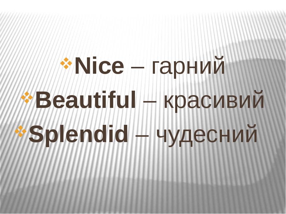 Nice – гарний Beautiful – красивий Splendid – чудесний
