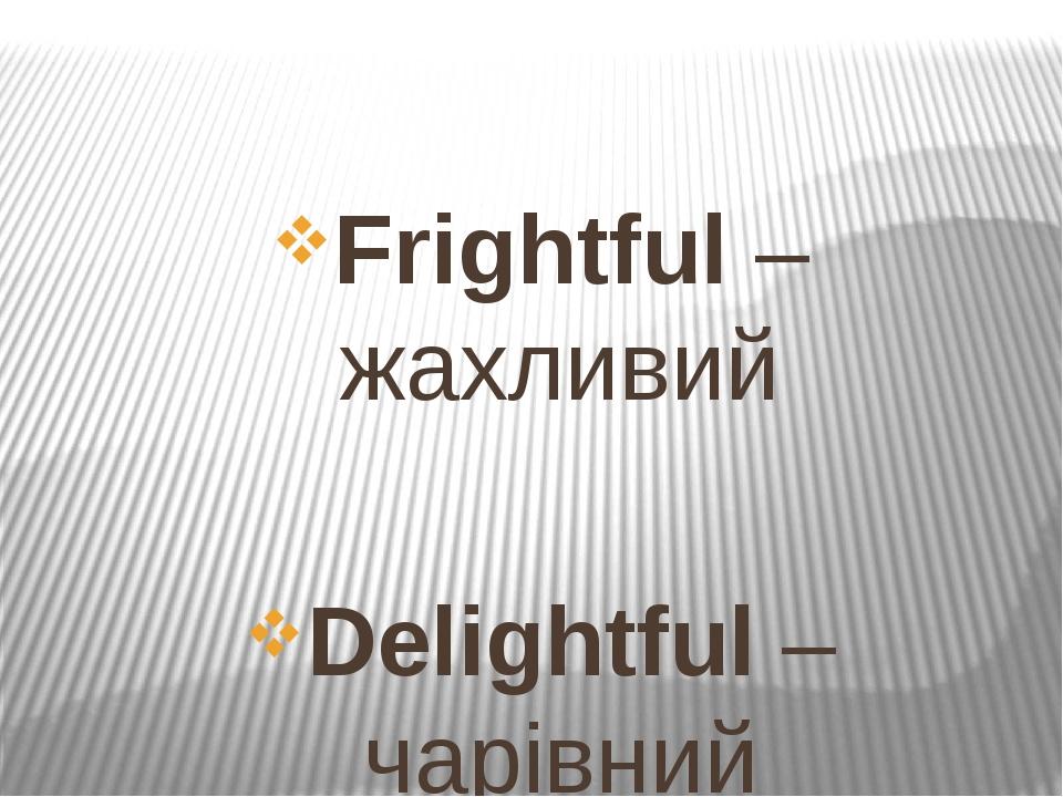 Frightful – жахливий Delightful – чарівний