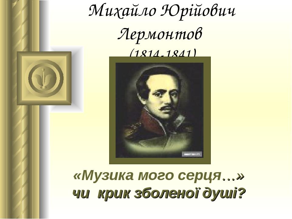 Михайло Юрійович Лермонтов (1814-1841) «Музика мого серця…» чи крик зболеної душі?